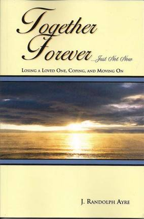 Together Forever . . . Just Not Now: Losing a Loved One, Coping, and Moving On