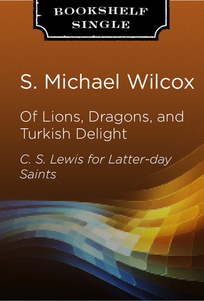 Of Lions, Dragons and Turkish Delight: C. S. Lewis for Latter-day Saints